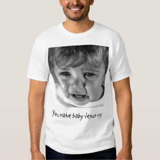 You make baby Jesus cry Shirts
