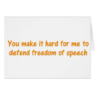You make it hard to defend freedom of speech card