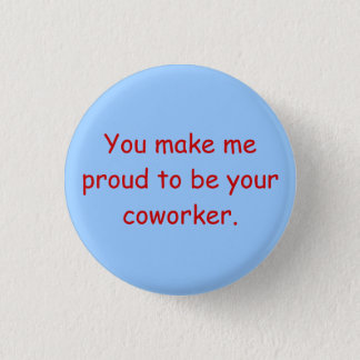 You make me proud to be your coworker. button