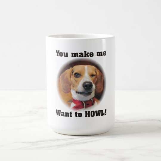 You Make Me Want to Howl Beagle Dog Mug