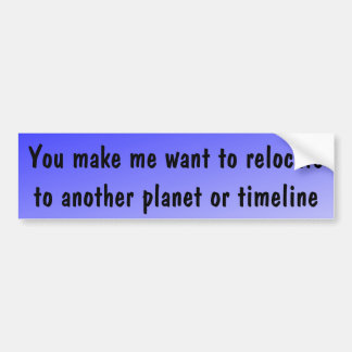 You make me want to relocate ... bumper sticker