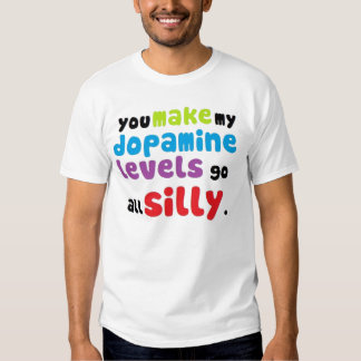 You make my dopamine levels go all silly SHIRT