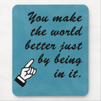 You make the world a better place by being in it mouse pad