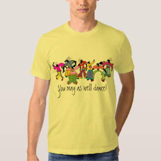 You May As Well Dance! Shirt