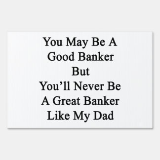 You May Be A Good Banker But You'll Never Be A Gre Yard Sign