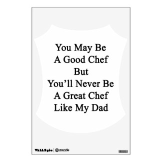 You May Be A Good Chef But You'll Never Be A Great Wall Decals