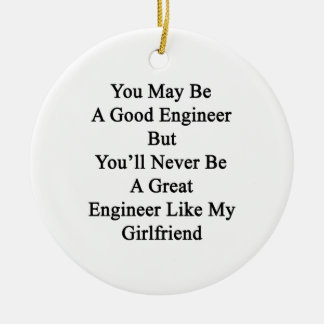 You May Be A Good Engineer But You'll Never Be A G Ceramic Ornament