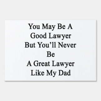 You May Be A Good Lawyer But You'll Never Be A Gre Lawn Signs