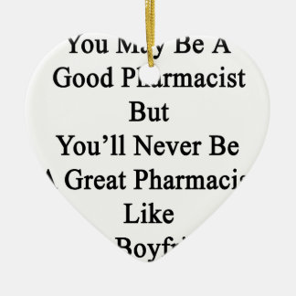 You May Be A Good Pharmacist But You'll Never Be A Ceramic Ornament