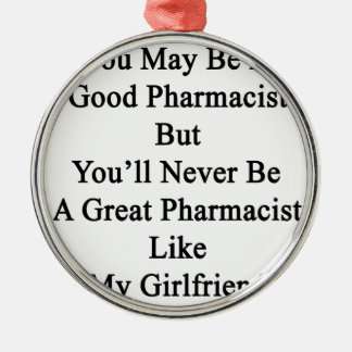 You May Be A Good Pharmacist But You'll Never Be A Metal Ornament