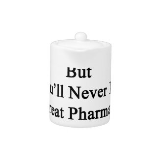 You May Be A Good Pharmacist But You'll Never Be A Teapot
