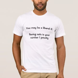 You may be a liberal if:Saving cats is your num... T-Shirt