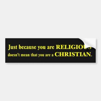 You may be religious but you aren't a Christian Car Bumper Sticker