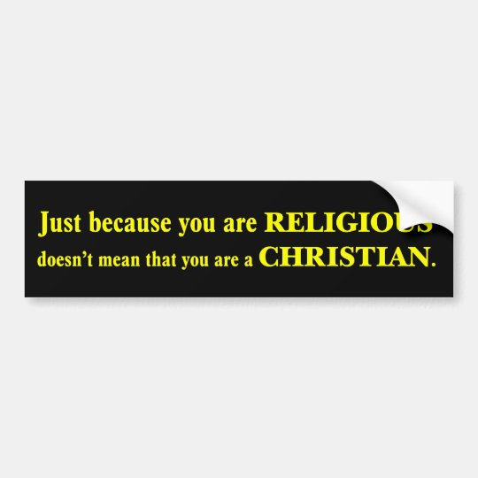 You may be religious but you aren't a Christian Bumper Sticker