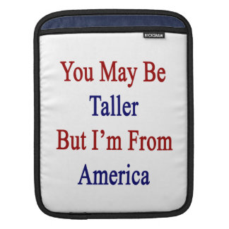 You May Be Taller But I'm From America iPad Sleeve
