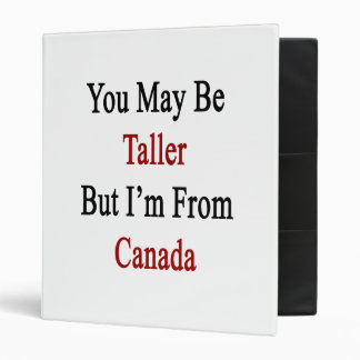 You May Be Taller But I'm From Canada 3 Ring Binders