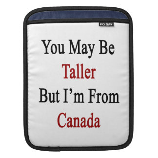 You May Be Taller But I'm From Canada Sleeve For iPads