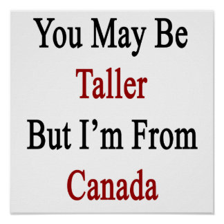 You May Be Taller But I'm From Canada Poster