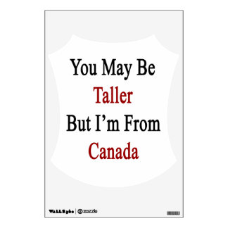 You May Be Taller But I'm From Canada Room Decal