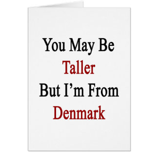 You May Be Taller But I'm From Denmark Cards