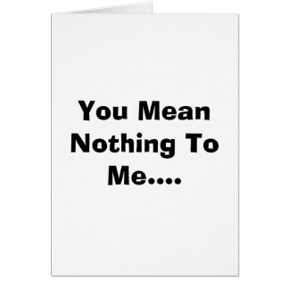You Mean Nothing To Me.... Greeting Card