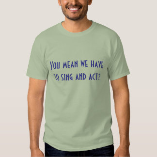 You mean we have to sing and act? T-Shirt