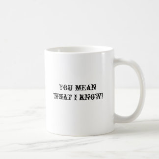 You mean what I know! Coffee Mug
