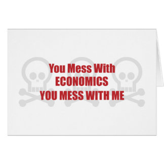 You Mess With Economics You Mess With Me Greeting Card