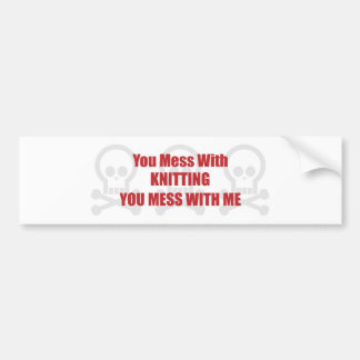 You Mess With Knitting You Mess With Me Bumper Sticker