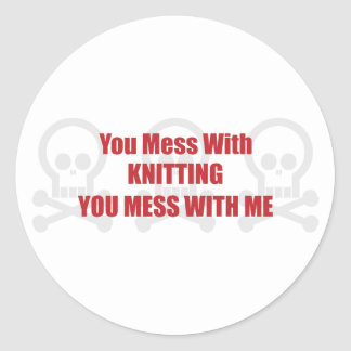You Mess With Knitting You Mess With Me Classic Round Sticker