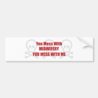 You Mess With Midwifery You Mess With Me Bumper Sticker
