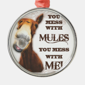 YOU MESS WITH MULES YOU MESS WITH ME METAL ORNAMENT