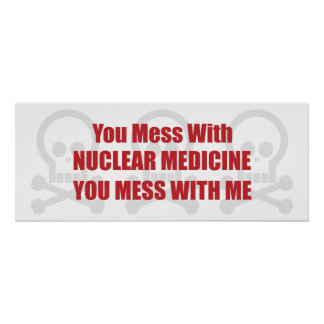 You Mess With Nuclear Medicine You Mess With Me Poster