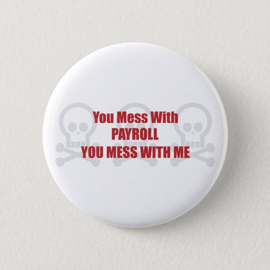 You Mess With Payroll You Mess With Me Button