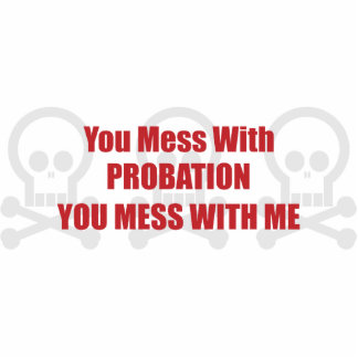 You Mess With Probation You Mess With Me Cut Out