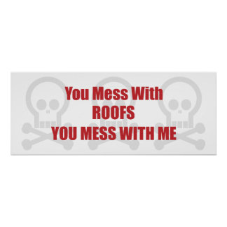 You Mess With Roofs You Mess With Me Posters