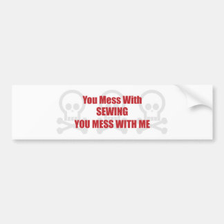 You Mess With Sewing You Mess With Me Bumper Stickers