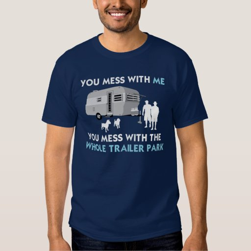 ...You Mess with the Whole Trailer Park Tshirts
