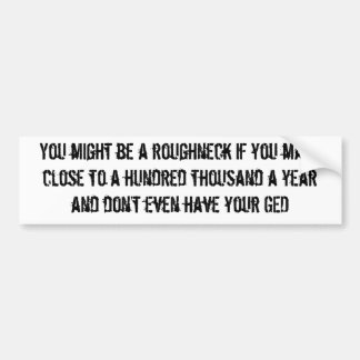 You might be a roughneck...hundred grand bump stic bumper sticker