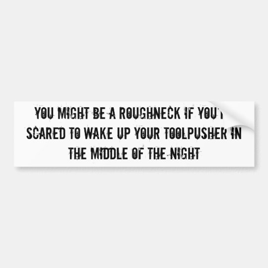 You might be a roughneck...toolpusher bump sticker