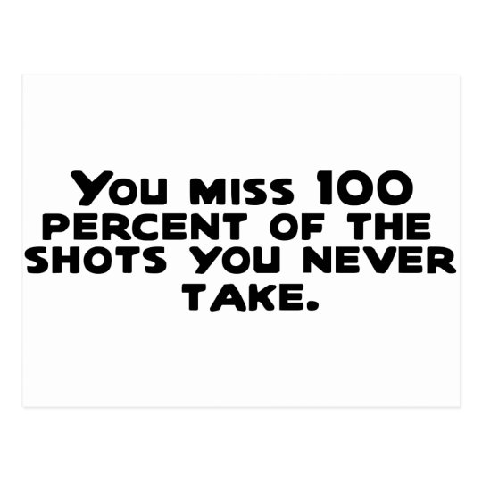 You miss 100 percent of the shots you never take.. postcard