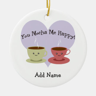 You Mocha Me Happy Ceramic Ornament