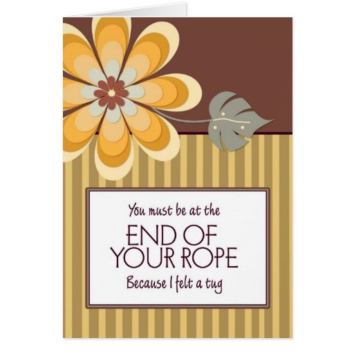 You Must Be at the End of Your Rope Greeting Card