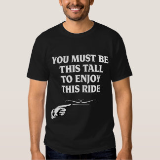 You Must Be This Tall To Enjoy This Ride Shirts