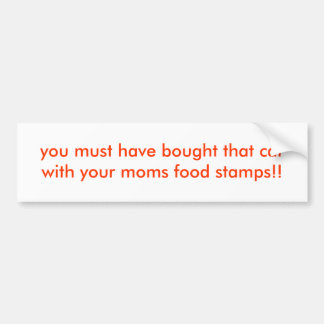 you must have bought that car with your moms fo... car bumper sticker