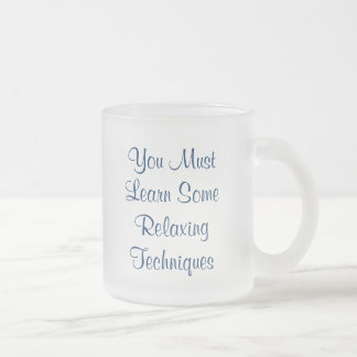You Must Learn SomeRelaxingTechniques, You Must... Mugs