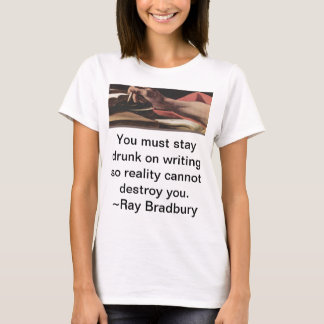 You must stay drunk on writing so reality cannot d T-Shirt