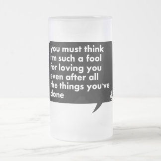 You Must Think I'm Such A Fool For Loving You Frosted Glass Beer Mug