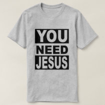 You Need Jesus T-Shirt