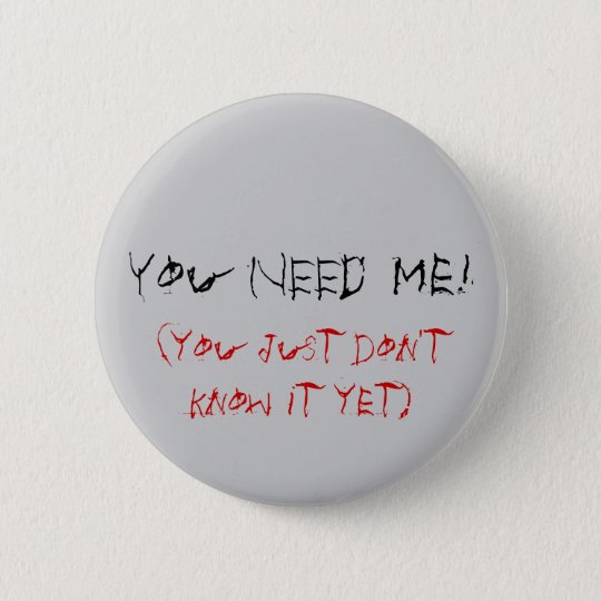 You NEED Me!, (you just don't know it yet) Pinback Button